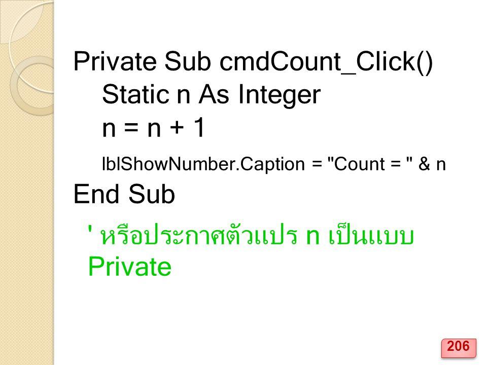 Private Sub cmdCount_Click() Static n As Integer n = n + 1 lblShowNumber.Caption = Count = & n End Sub หรือประกาศตัวแปร n เป็นแบบ Private 206