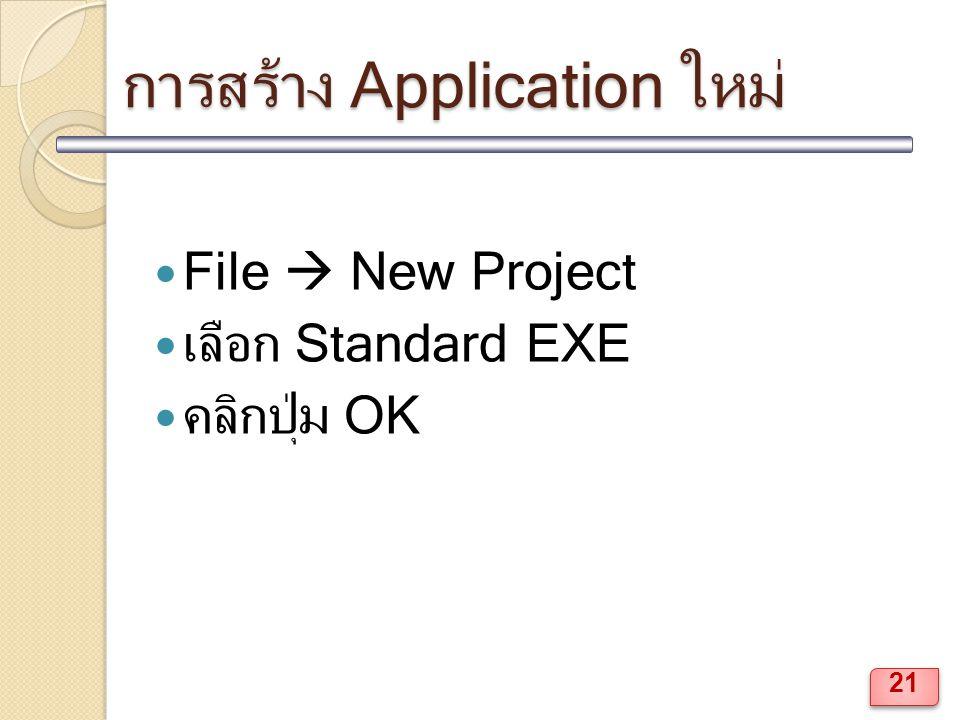 การสร้าง Application ใหม่ File  New Project เลือก Standard EXE คลิกปุ่ม OK 21