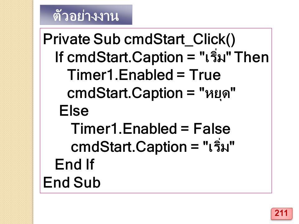 ตัวอย่างงาน Private Sub cmdStart_Click() If cmdStart.Caption = เริ่ม Then Timer1.Enabled = True cmdStart.Caption = หยุด Else Timer1.Enabled = False cmdStart.Caption = เริ่ม End If End Sub 211