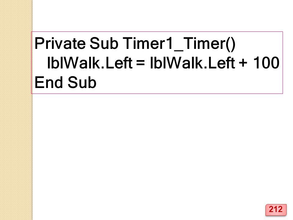 Private Sub Timer1_Timer() lblWalk.Left = lblWalk.Left + 100 End Sub 212