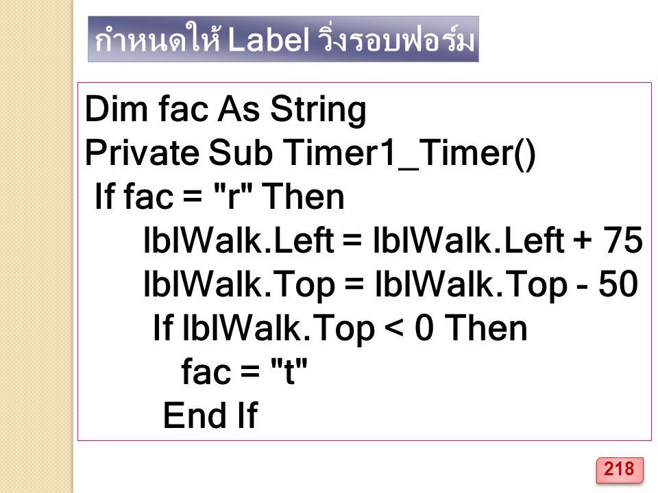 กำหนดให้ Label วิ่งรอบฟอร์ม Dim fac As String Private Sub Timer1_Timer() If fac = r Then lblWalk.Left = lblWalk.Left + 75 lblWalk.Top = lblWalk.Top - 50 If lblWalk.Top < 0 Then fac = t End If 218