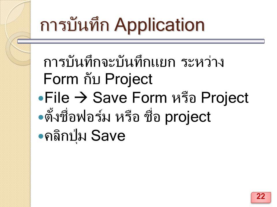 การบันทึก Application การบันทึกจะบันทึกแยก ระหว่าง Form กับ Project File  Save Form หรือ Project ตั้งชื่อฟอร์ม หรือ ชื่อ project คลิกปุ่ม Save 22
