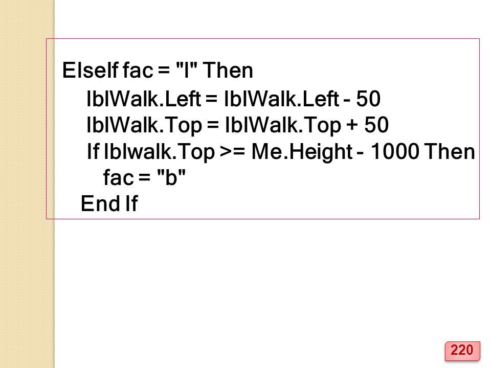 ElseIf fac = l Then lblWalk.Left = lblWalk.Left - 50 lblWalk.Top = lblWalk.Top + 50 If lblwalk.Top >= Me.Height - 1000 Then fac = b End If 220