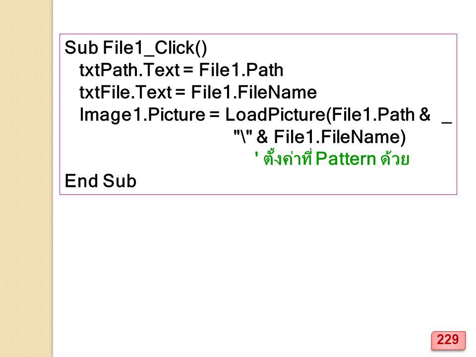 Sub File1_Click() txtPath.Text = File1.Path txtFile.Text = File1.FileName Image1.Picture = LoadPicture(File1.Path & _ \ & File1.FileName) ตั้งค่าที่ Pattern ด้วย End Sub 229