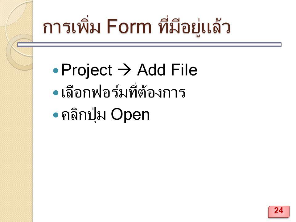 การเพิ่ม Form ที่มีอยู่แล้ว Project  Add File เลือกฟอร์มที่ต้องการ คลิกปุ่ม Open 24