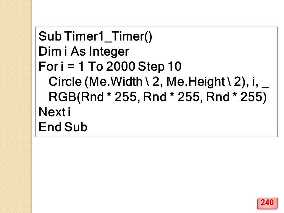 Sub Timer1_Timer() Dim i As Integer For i = 1 To 2000 Step 10 Circle (Me.Width \ 2, Me.Height \ 2), i, _ RGB(Rnd * 255, Rnd * 255, Rnd * 255) Next i End Sub 240