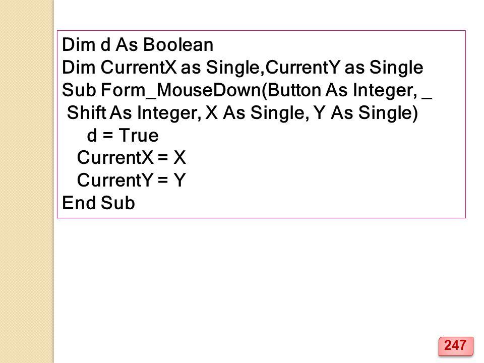 Dim d As Boolean Dim CurrentX as Single,CurrentY as Single Sub Form_MouseDown(Button As Integer, _ Shift As Integer, X As Single, Y As Single) d = True CurrentX = X CurrentY = Y End Sub 247