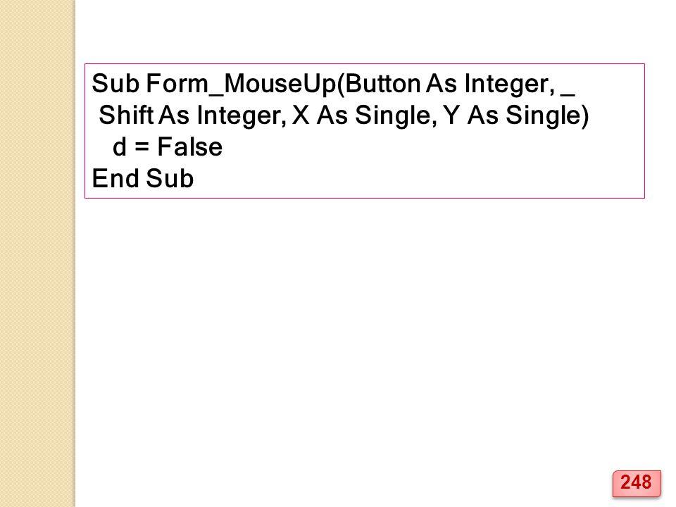 Sub Form_MouseUp(Button As Integer, _ Shift As Integer, X As Single, Y As Single) d = False End Sub 248