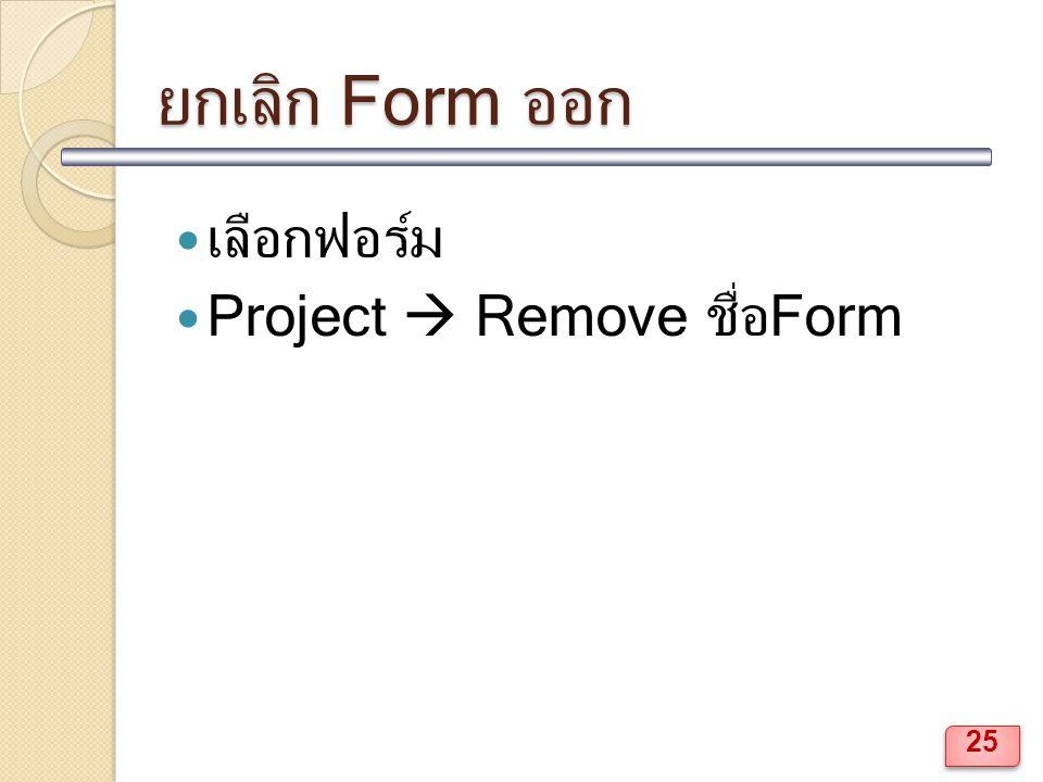 ยกเลิก Form ออก เลือกฟอร์ม Project  Remove ชื่อForm 25