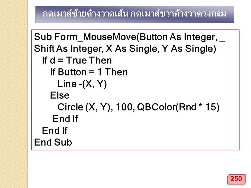 Sub Form_MouseMove(Button As Integer, _ Shift As Integer, X As Single, Y As Single) If d = True Then If Button = 1 Then Line -(X, Y) Else Circle (X, Y), 100, QBColor(Rnd * 15) End If End Sub กดเมาส์ซ้ายค้างวาดเส้น กดเมาส์ขวาค้างวาดวงกลม 250
