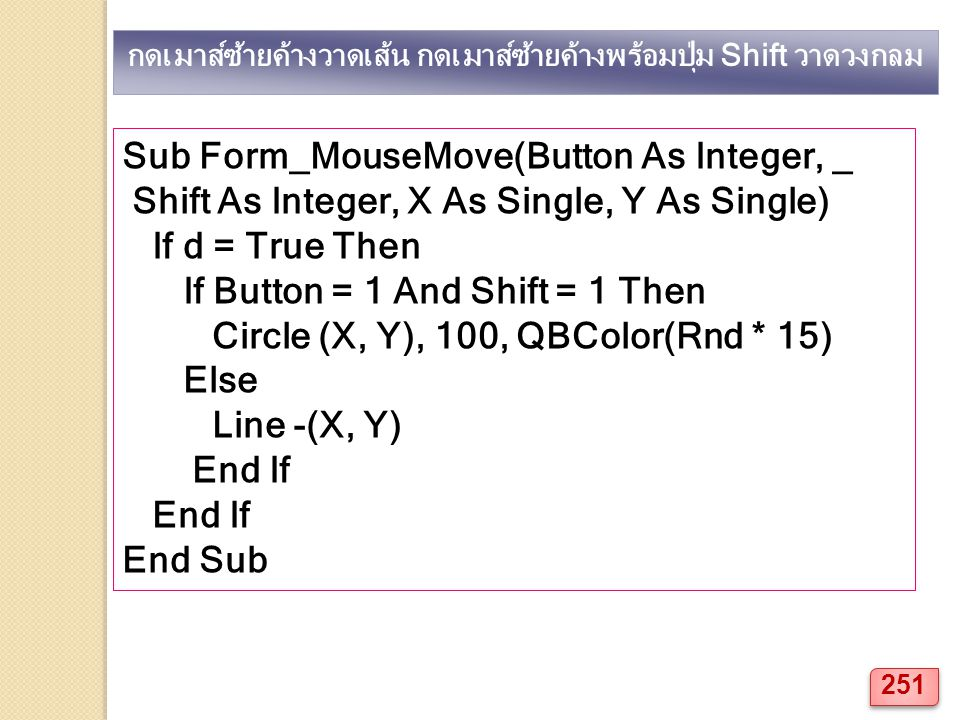 Sub Form_MouseMove(Button As Integer, _ Shift As Integer, X As Single, Y As Single) If d = True Then If Button = 1 And Shift = 1 Then Circle (X, Y), 100, QBColor(Rnd * 15) Else Line -(X, Y) End If End Sub กดเมาส์ซ้ายค้างวาดเส้น กดเมาส์ซ้ายค้างพร้อมปุ่ม Shift วาดวงกลม 251