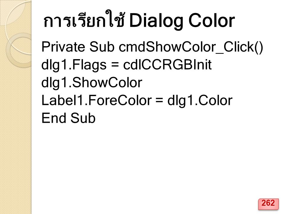 Private Sub cmdShowColor_Click() dlg1.Flags = cdlCCRGBInit dlg1.ShowColor Label1.ForeColor = dlg1.Color End Sub การเรียกใช้ Dialog Color 262