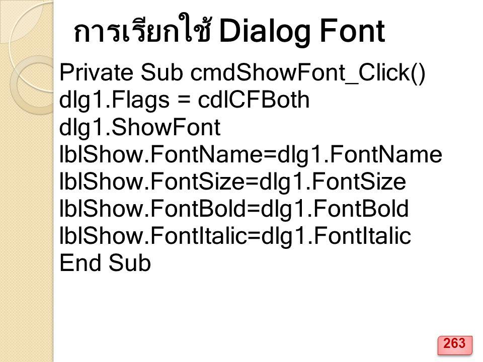 Private Sub cmdShowFont_Click() dlg1.Flags = cdlCFBoth dlg1.ShowFont lblShow.FontName=dlg1.FontName lblShow.FontSize=dlg1.FontSize lblShow.FontBold=dlg1.FontBold lblShow.FontItalic=dlg1.FontItalic End Sub การเรียกใช้ Dialog Font 263