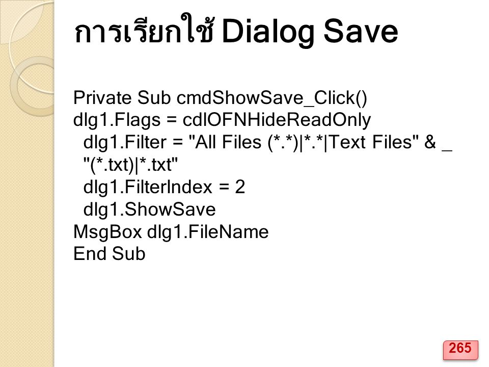 Private Sub cmdShowSave_Click() dlg1.Flags = cdlOFNHideReadOnly dlg1.Filter = All Files (*.*)|*.*|Text Files & _ (*.txt)|*.txt dlg1.FilterIndex = 2 dlg1.ShowSave MsgBox dlg1.FileName End Sub การเรียกใช้ Dialog Save 265