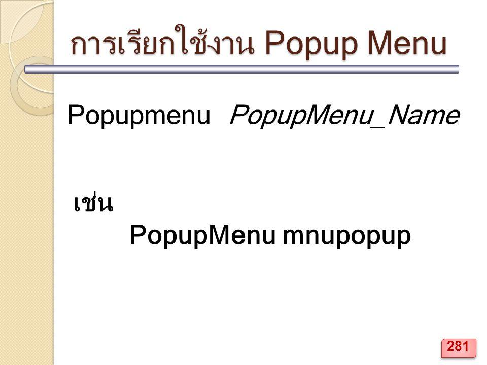 การเรียกใช้งาน Popup Menu Popupmenu PopupMenu_Name เช่น PopupMenu mnupopup 281