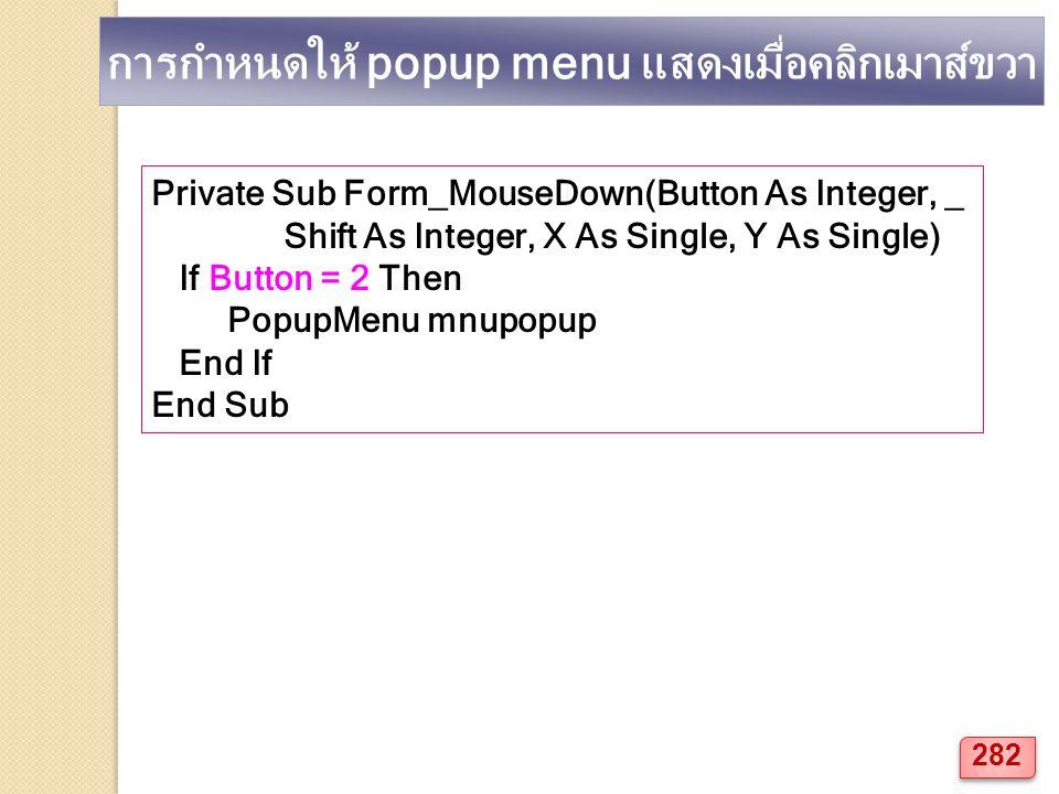 การกำหนดให้ popup menu แสดงเมื่อคลิกเมาส์ขวา Private Sub Form_MouseDown(Button As Integer, _ Shift As Integer, X As Single, Y As Single) If Button = 2 Then PopupMenu mnupopup End If End Sub 282