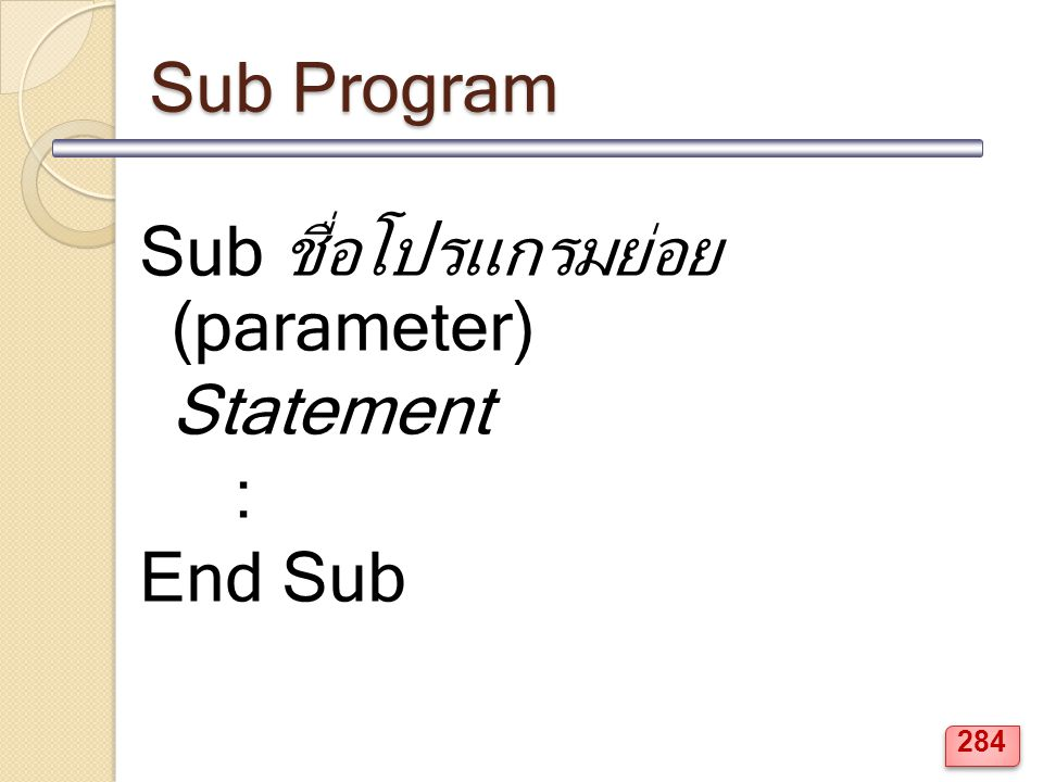 Sub Program Sub ชื่อโปรแกรมย่อย (parameter) Statement : End Sub 284