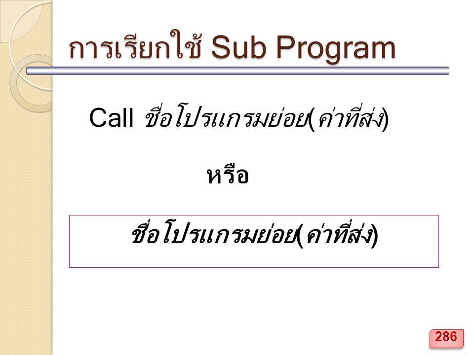 การเรียกใช้ Sub Program Call ชื่อโปรแกรมย่อย(ค่าที่ส่ง) ชื่อโปรแกรมย่อย(ค่าที่ส่ง) หรือ 286