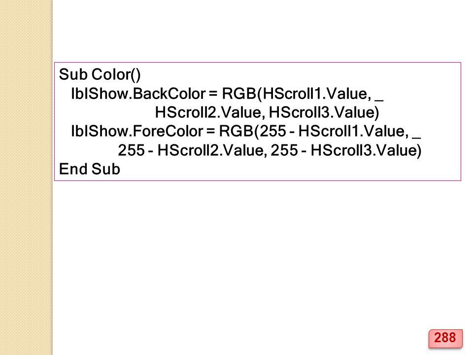 Sub Color() lblShow.BackColor = RGB(HScroll1.Value, _ HScroll2.Value, HScroll3.Value) lblShow.ForeColor = RGB(255 - HScroll1.Value, _ 255 - HScroll2.Value, 255 - HScroll3.Value) End Sub 288