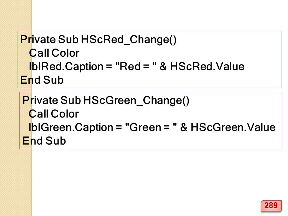 Private Sub HScRed_Change() Call Color lblRed.Caption = Red = & HScRed.Value End Sub Private Sub HScGreen_Change() Call Color lblGreen.Caption = Green = & HScGreen.Value End Sub 289