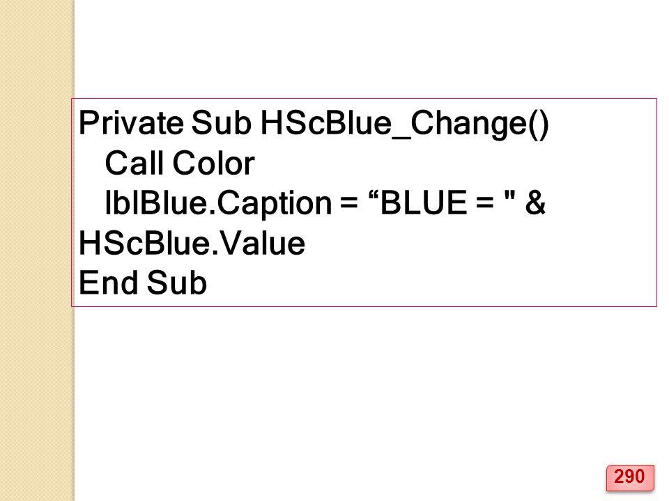 Private Sub HScBlue_Change() Call Color lblBlue.Caption = BLUE = & HScBlue.Value End Sub 290