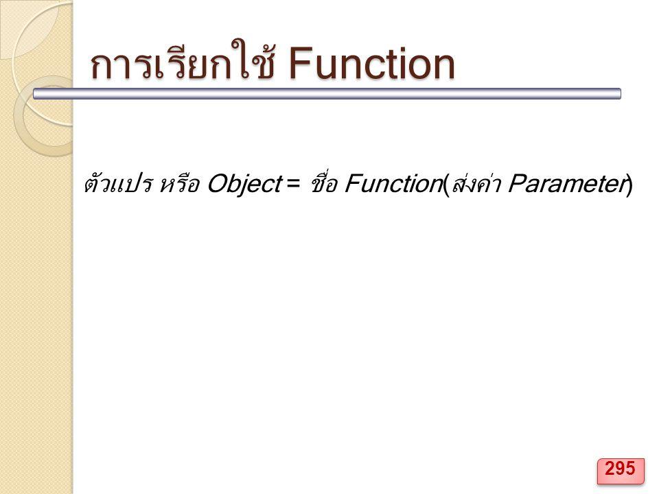 การเรียกใช้ Function ตัวแปร หรือ Object = ชื่อ Function(ส่งค่า Parameter) 295
