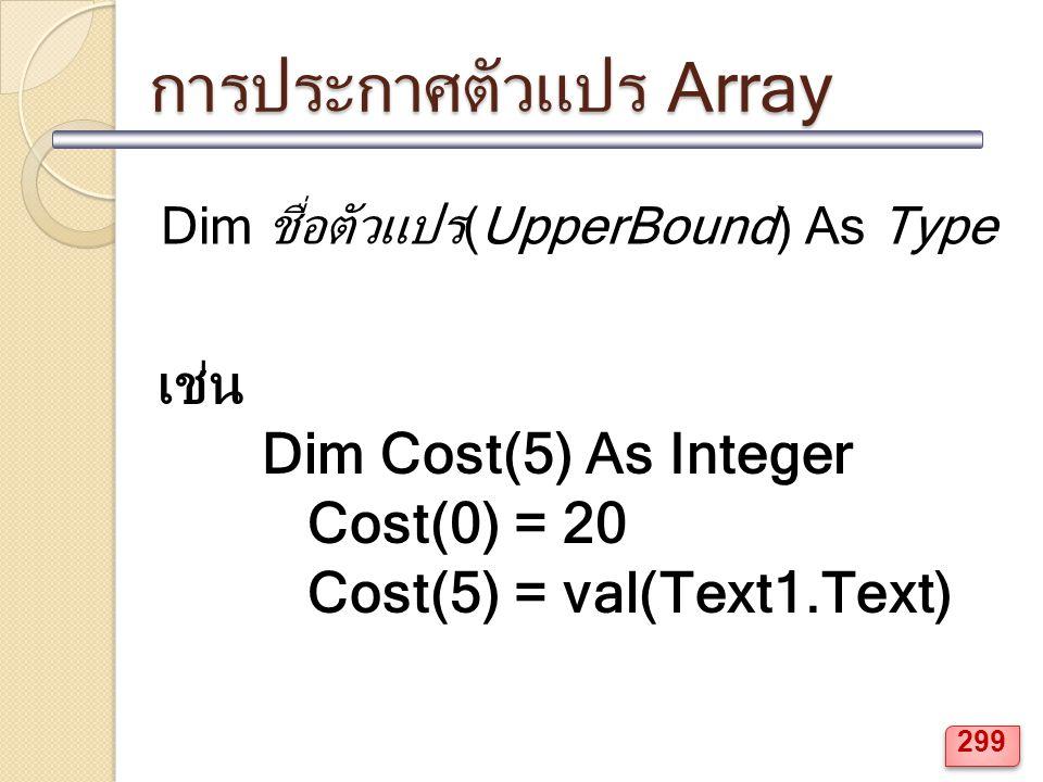 การประกาศตัวแปร Array Dim ชื่อตัวแปร(UpperBound) As Type เช่น Dim Cost(5) As Integer Cost(0) = 20 Cost(5) = val(Text1.Text) 299