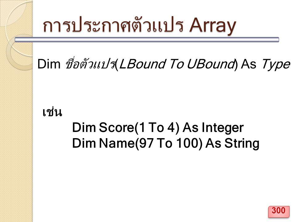 การประกาศตัวแปร Array Dim ชื่อตัวแปร(LBound To UBound) As Type เช่น Dim Score(1 To 4) As Integer Dim Name(97 To 100) As String 300