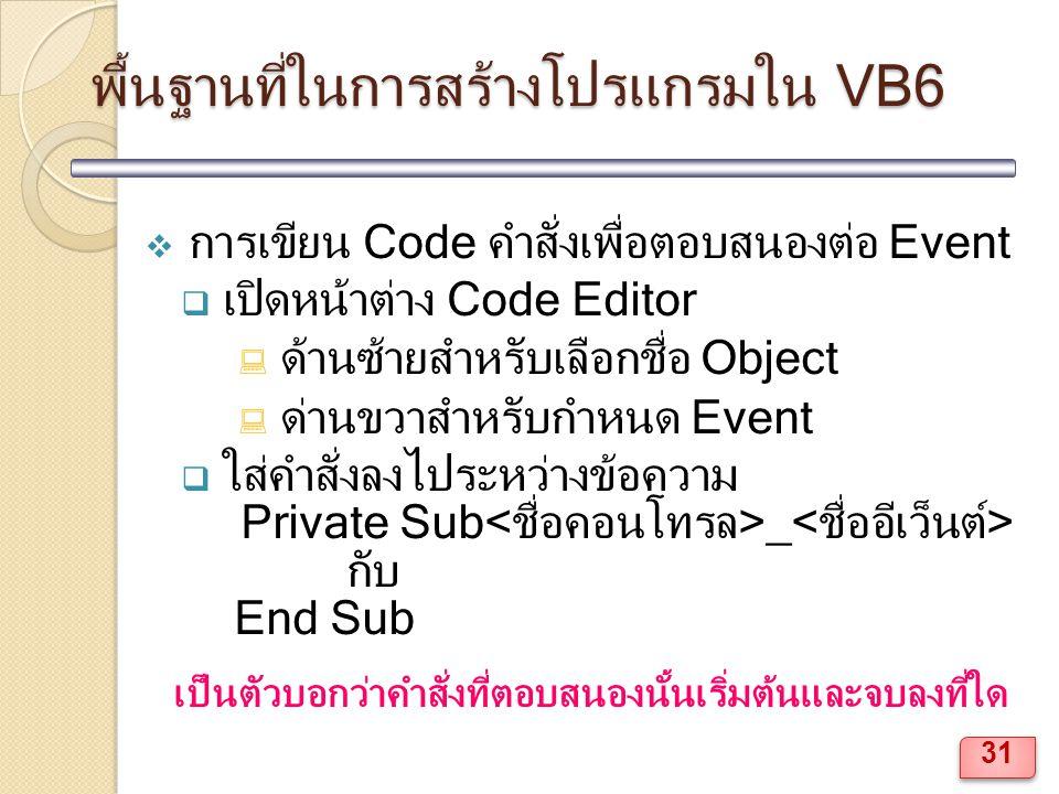 พื้นฐานที่ในการสร้างโปรแกรมใน VB6  การเขียน Code คำสั่งเพื่อตอบสนองต่อ Event  เปิดหน้าต่าง Code Editor  ด้านซ้ายสำหรับเลือกชื่อ Object  ด่านขวาสำหรับกำหนด Event  ใส่คำสั่งลงไประหว่างข้อความ Private Sub _ กับ End Sub เป็นตัวบอกว่าคำสั่งที่ตอบสนองนั้นเริ่มต้นและจบลงที่ใด 31