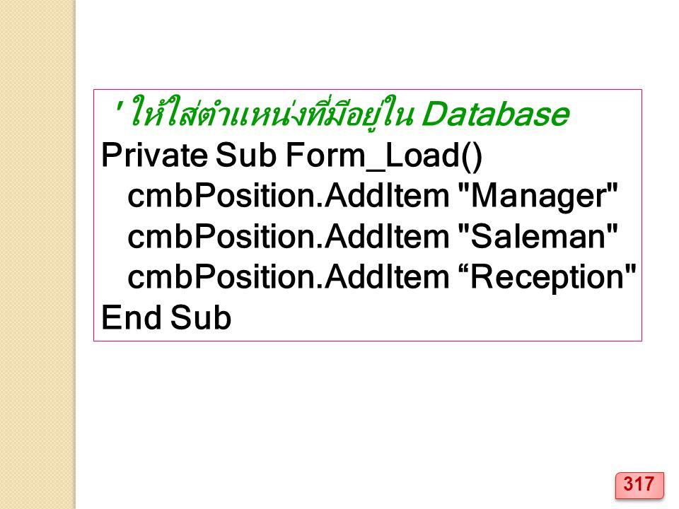 ให้ใส่ตำแหน่งที่มีอยู่ใน Database Private Sub Form_Load() cmbPosition.AddItem Manager cmbPosition.AddItem Saleman cmbPosition.AddItem Reception End Sub 317