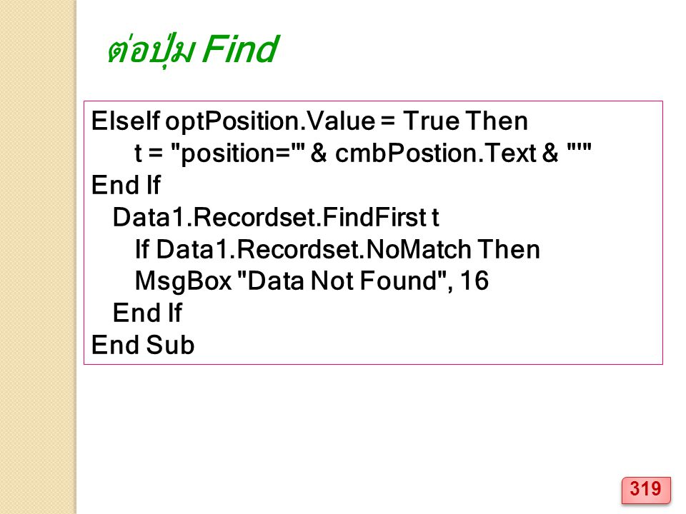 ElseIf optPosition.Value = True Then t = position= & cmbPostion.Text & End If Data1.Recordset.FindFirst t If Data1.Recordset.NoMatch Then MsgBox Data Not Found , 16 End If End Sub ต่อปุ่ม Find 319