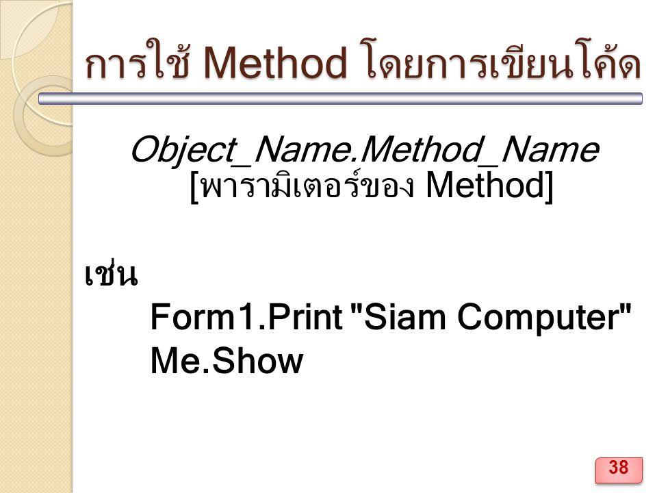 การใช้ Method โดยการเขียนโค้ด Object_Name.Method_Name [พารามิเตอร์ของ Method] เช่น Form1.Print Siam Computer Me.Show 38
