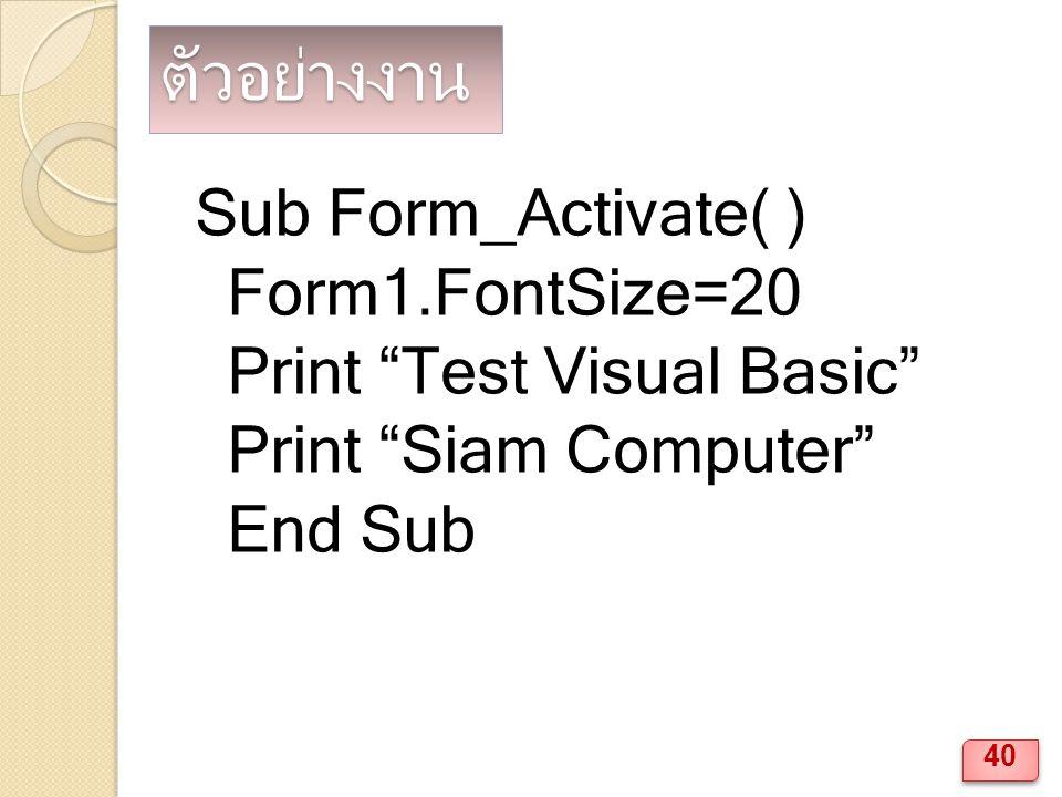 ตัวอย่างงาน Sub Form_Activate( ) Form1.FontSize=20 Print Test Visual Basic Print Siam Computer End Sub 40