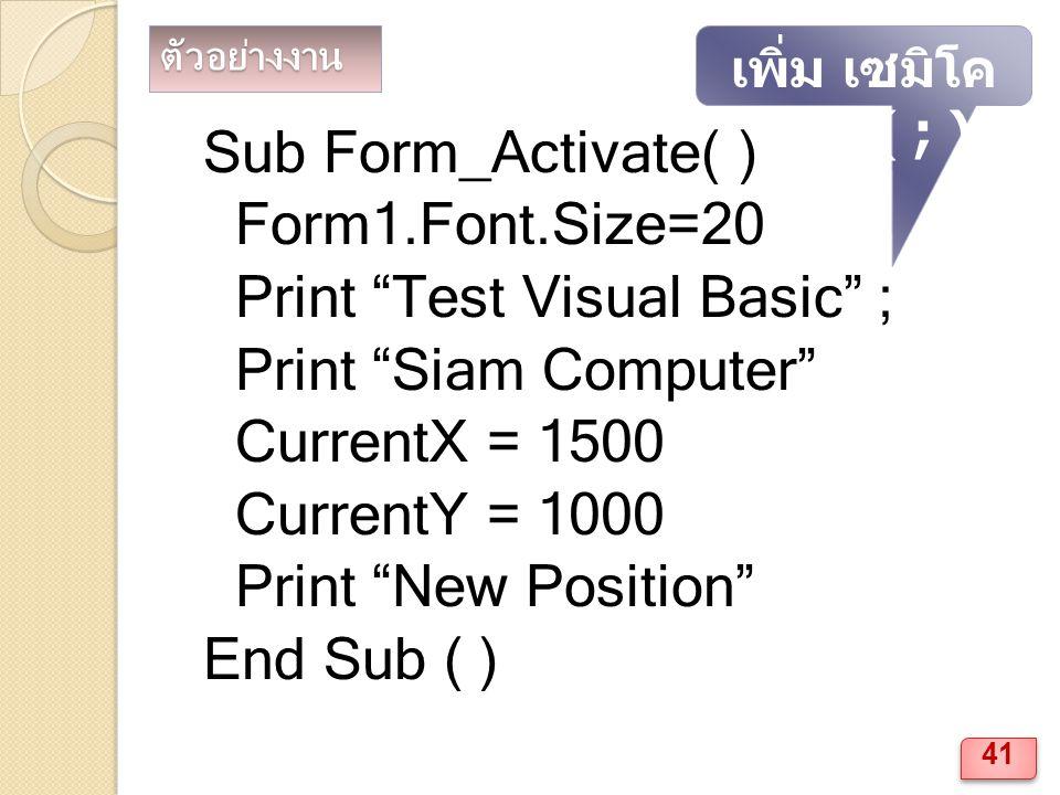 ตัวอย่างงาน Sub Form_Activate( ) Form1.Font.Size=20 Print Test Visual Basic ; Print Siam Computer CurrentX = 1500 CurrentY = 1000 Print New Position End Sub ( ) เพิ่ม เซมิโค ลอน ( ; ) 41