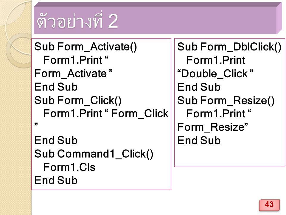 ตัวอย่างที่ 2 Sub Form_Activate() Form1.Print Form_Activate End Sub Sub Form_Click() Form1.Print Form_Click End Sub Sub Command1_Click() Form1.Cls End Sub Sub Form_DblClick() Form1.Print Double_Click End Sub Sub Form_Resize() Form1.Print Form_Resize End Sub 43