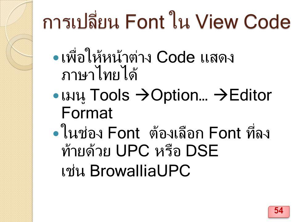 การเปลี่ยน Font ใน View Code เพื่อให้หน้าต่าง Code แสดง ภาษาไทยได้ เมนู Tools  Option…  Editor Format ในช่อง Font ต้องเลือก Font ที่ลง ท้ายด้วย UPC หรือ DSE เช่น BrowalliaUPC 54
