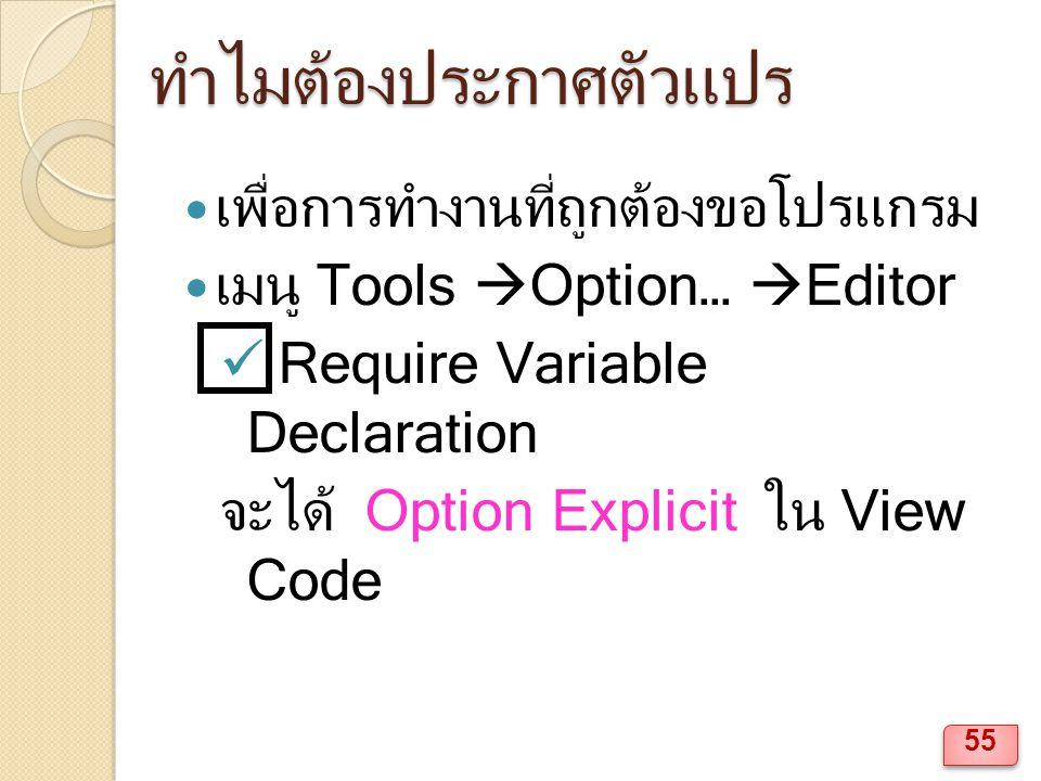 ทำไมต้องประกาศตัวแปร เพื่อการทำงานที่ถูกต้องขอโปรแกรม เมนู Tools  Option…  Editor Require Variable Declaration จะได้ Option Explicit ใน View Code 55