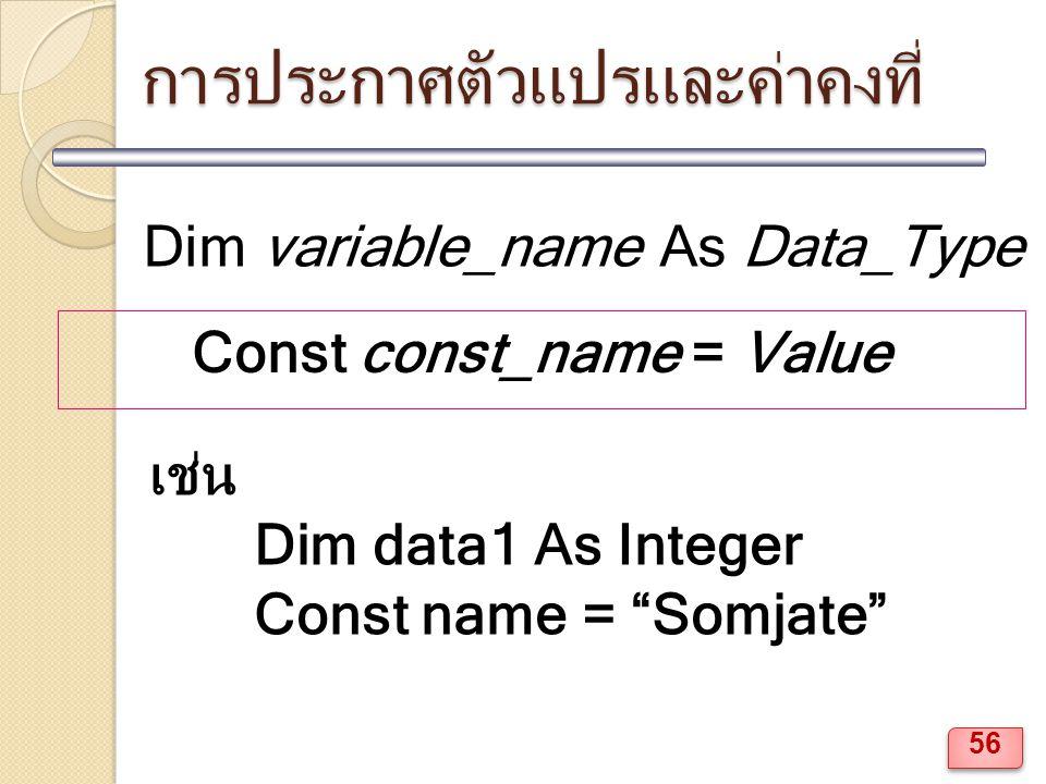 การประกาศตัวแปรและค่าคงที่ Dim variable_name As Data_Type Const const_name = Value เช่น Dim data1 As Integer Const name = Somjate 56