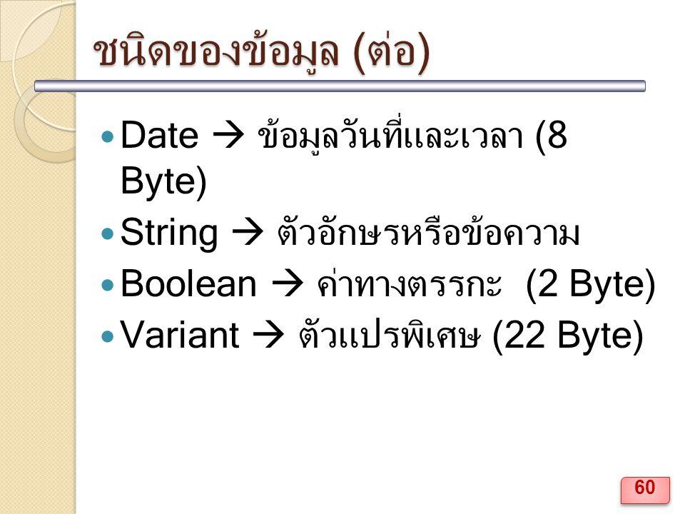 ชนิดของข้อมูล (ต่อ) Date  ข้อมูลวันที่และเวลา (8 Byte) String  ตัวอักษรหรือข้อความ Boolean  ค่าทางตรรกะ (2 Byte) Variant  ตัวแปรพิเศษ (22 Byte) 60