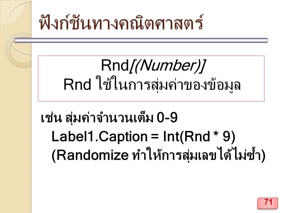ฟังก์ชันทางคณิตศาสตร์ Rnd[(Number)] Rnd ใช้ในการสุ่มค่าของข้อมูล เช่น สุ่มค่าจำนวนเต็ม 0-9 Label1.Caption = Int(Rnd * 9) (Randomize ทำให้การสุ่มเลขได้ไม่ซ้ำ) 71