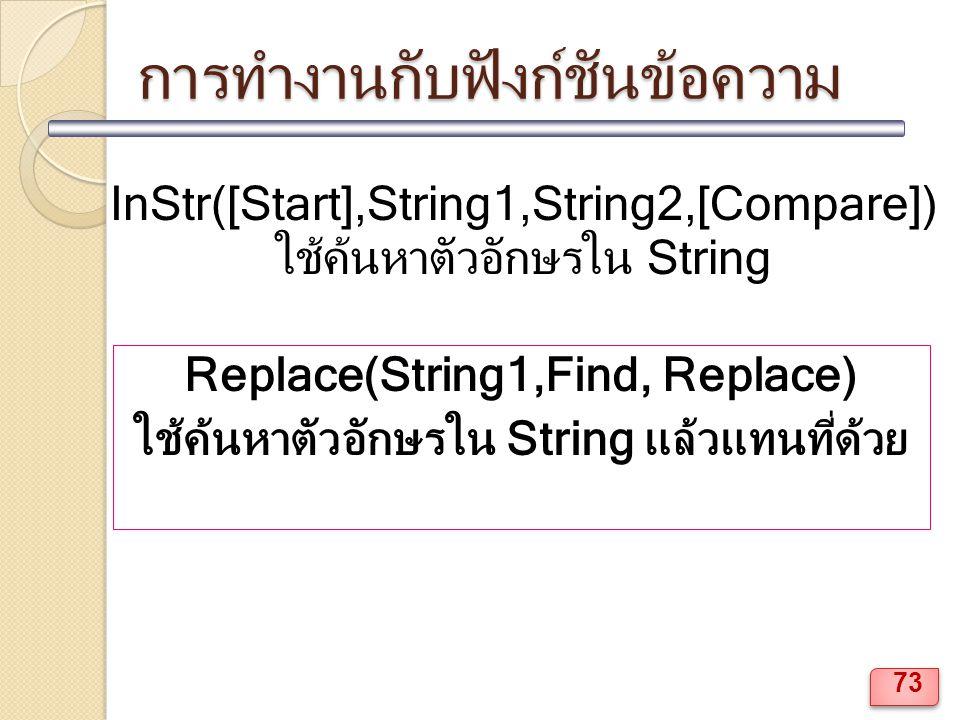 การทำงานกับฟังก์ชันข้อความ InStr([Start],String1,String2,[Compare]) ใช้ค้นหาตัวอักษรใน String Replace(String1,Find, Replace) ใช้ค้นหาตัวอักษรใน String แล้วแทนที่ด้วย 73