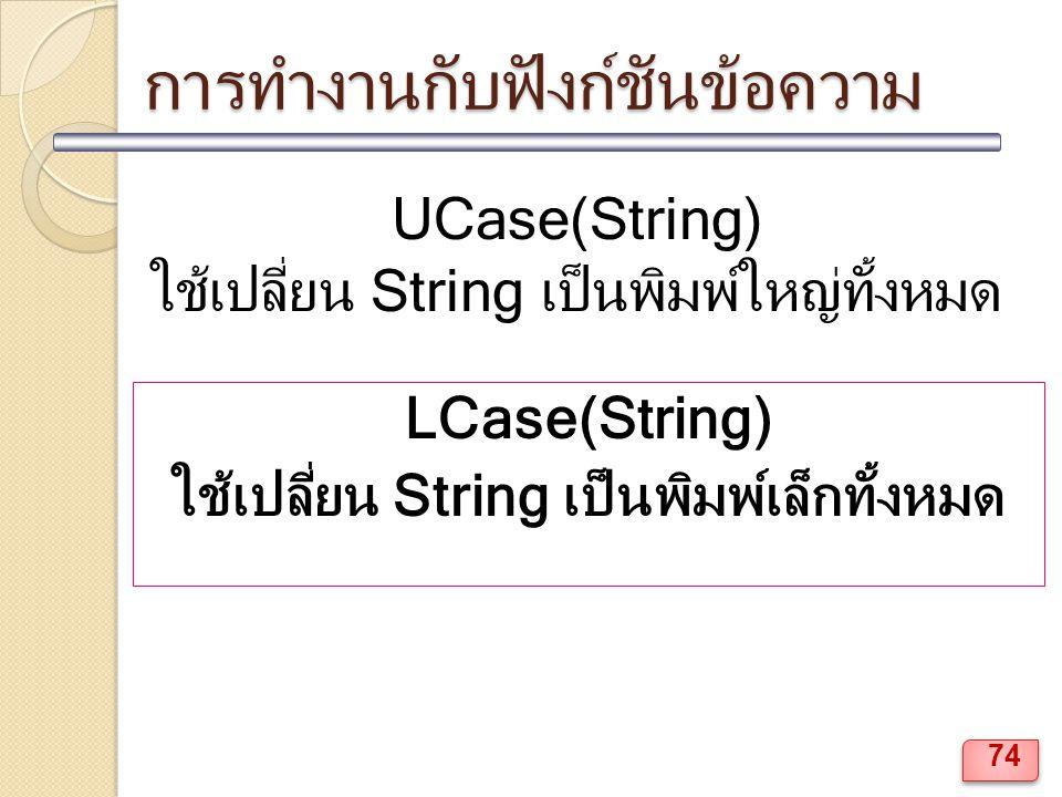 การทำงานกับฟังก์ชันข้อความ UCase(String) ใช้เปลี่ยน String เป็นพิมพ์ใหญ่ทั้งหมด LCase(String) ใช้เปลี่ยน String เป็นพิมพ์เล็กทั้งหมด 74