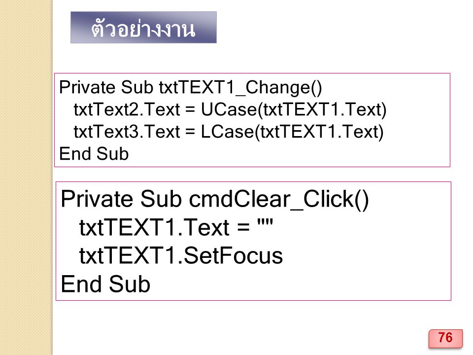 Private Sub txtTEXT1_Change() txtText2.Text = UCase(txtTEXT1.Text) txtText3.Text = LCase(txtTEXT1.Text) End Sub Private Sub cmdClear_Click() txtTEXT1.Text = txtTEXT1.SetFocus End Sub ตัวอย่างงาน 76
