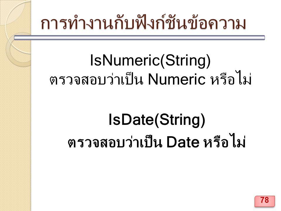 การทำงานกับฟังก์ชันข้อความ IsNumeric(String) ตรวจสอบว่าเป็น Numeric หรือไม่ IsDate(String) ตรวจสอบว่าเป็น Date หรือไม่ 78