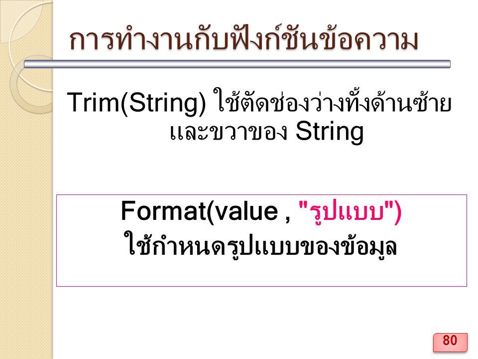 การทำงานกับฟังก์ชันข้อความ Trim(String) ใช้ตัดช่องว่างทั้งด้านซ้าย และขวาของ String Format(value, รูปแบบ ) ใช้กำหนดรูปแบบของข้อมูล 80