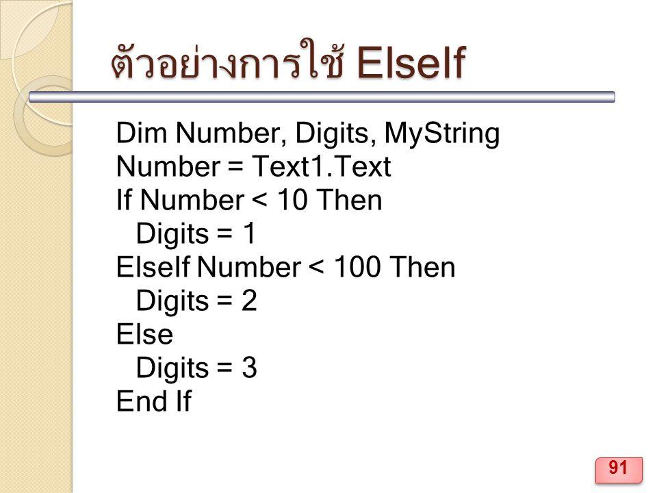 ตัวอย่างการใช้ ElseIf Dim Number, Digits, MyString Number = Text1.Text If Number < 10 Then Digits = 1 ElseIf Number < 100 Then Digits = 2 Else Digits = 3 End If 91