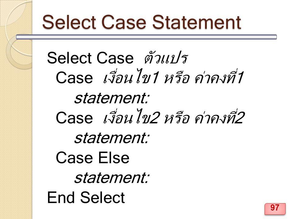 Select Case Statement Select Case ตัวแปร Case เงื่อนไข1 หรือ ค่าคงที่1 statement: Case เงื่อนไข2 หรือ ค่าคงที่2 statement: Case Else statement: End Select 97
