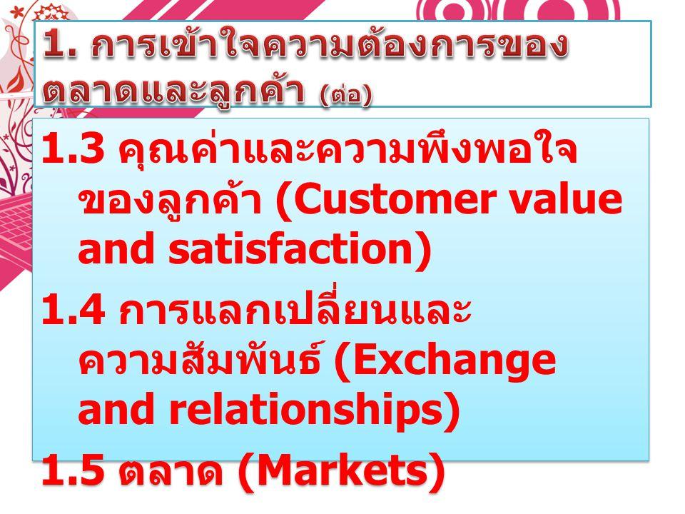 1.3 คุณค่าและความพึงพอใจ ของลูกค้า (Customer value and satisfaction) 1.4 การแลกเปลี่ยนและ ความสัมพันธ์ (Exchange and relationships) 1.5 ตลาด (Markets)