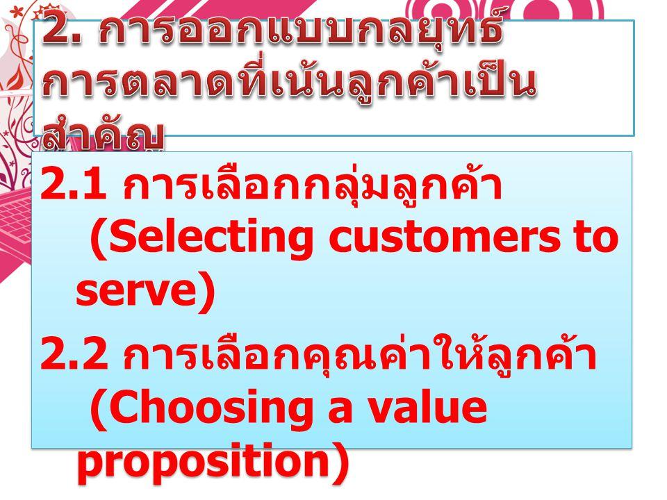 2.1 การเลือกกลุ่มลูกค้า (Selecting customers to serve) 2.2 การเลือกคุณค่าให้ลูกค้า (Choosing a value proposition) 2.1 การเลือกกลุ่มลูกค้า (Selecting c