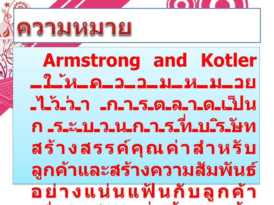 Armstrong and Kotler ให้ความหมาย ไว้ว่า การตลาดเป็น กระบวนการที่บริษัท สร้างสรรค์คุณค่าสำหรับ ลูกค้าและสร้างความสัมพันธ์ อย่างแน่นแฟ้นกับลูกค้า เพื่อใ